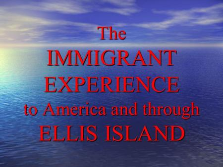 The IMMIGRANT EXPERIENCE to America and through ELLIS ISLAND.