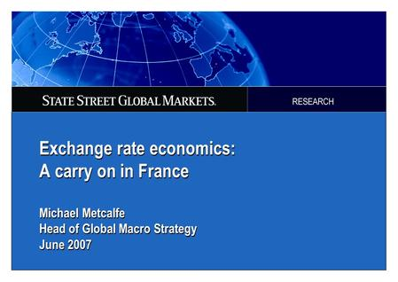 Exchange rate economics: A carry on in France Michael Metcalfe Head of Global Macro Strategy June 2007.