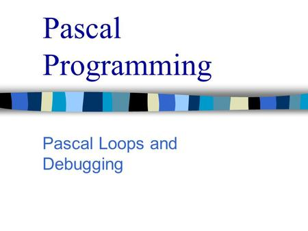 Pascal Programming Pascal Loops and Debugging. Pascal Programming Pascal Loops In our first brush with the while do loops, simple comparisons were used.