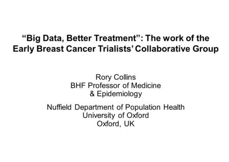 """Big Data, Better Treatment"": The work of the Early Breast Cancer Trialists' Collaborative Group Rory Collins BHF Professor of Medicine & Epidemiology."