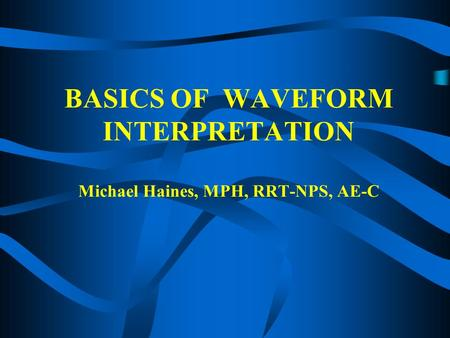 BASICS OF WAVEFORM INTERPRETATION Michael Haines, MPH, RRT-NPS, AE-C