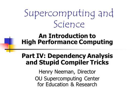 Supercomputing and Science An Introduction to High Performance Computing Part IV: Dependency Analysis and Stupid Compiler Tricks Henry Neeman, Director.