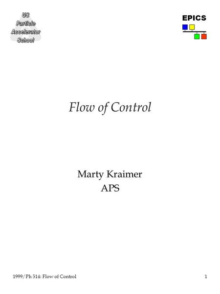 1 1999/Ph 514: Flow of Control EPICS Flow of Control Marty Kraimer APS.