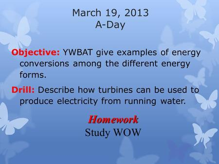 March 19, 2013 A-Day Objective: YWBAT give examples of energy conversions among the different energy forms. Drill: Describe how turbines can be used to.