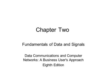 Chapter Two Fundamentals of Data and Signals Data Communications and Computer Networks: A Business User's Approach Eighth Edition.