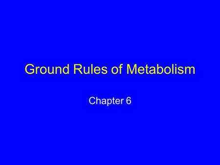Ground Rules of Metabolism Chapter 6. 6.1 What Is Energy? Capacity to do work Forms of energy –Potential energy –Kinetic energy –Chemical energy.