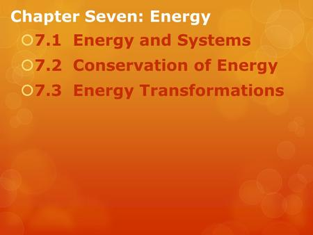 Chapter Seven: Energy  7.1 Energy and Systems  7.2 Conservation of Energy  7.3 Energy Transformations.