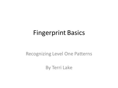 Fingerprint Basics Recognizing Level One Patterns By Terri Lake.