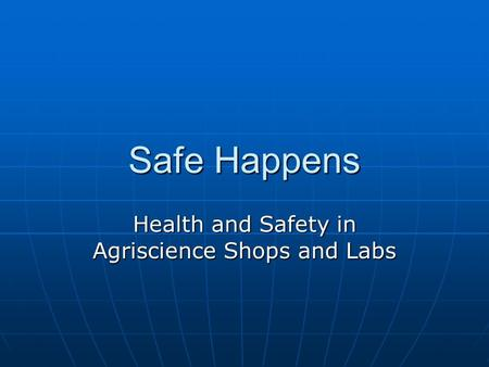 Safe Happens Health and Safety in Agriscience Shops and Labs.