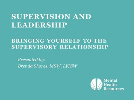 SUPERVISION AND LEADERSHIP BRINGING YOURSELF TO THE SUPERVISORY RELATIONSHIP Presented by: Brenda Shores, MSW, LICSW.