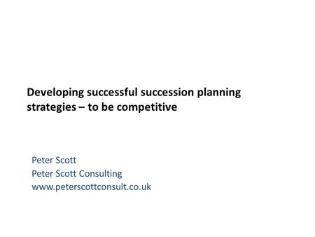 Developing successful succession planning strategies – to be competitive Peter Scott Peter Scott Consulting www.peterscottconsult.co.uk.