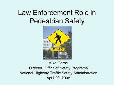 Law Enforcement Role in Pedestrian Safety Mike Geraci Director, Office of Safety Programs National Highway Traffic Safety Administration April 29, 2008.