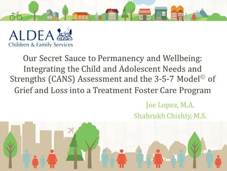 Joe Lopez, M.A. Shahrukh Chishty, M.S. Our Secret Sauce to Permanency and Wellbeing: Integrating the Child and Adolescent Needs and Strengths (CANS) Assessment.
