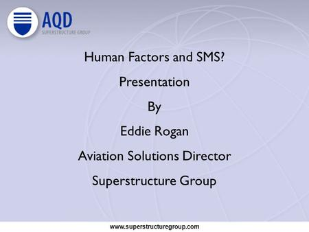 Www.superstructuregroup.com Human Factors and SMS? Presentation By Eddie Rogan Aviation Solutions Director Superstructure Group.