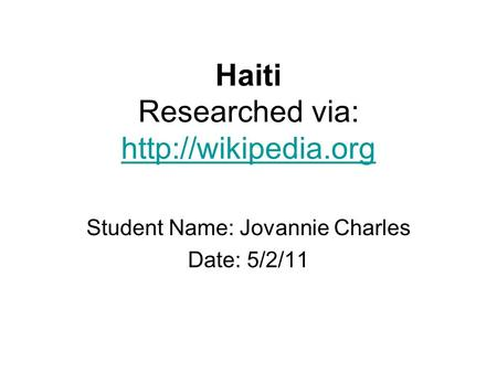 Haiti Researched via:   Student Name: Jovannie Charles Date: 5/2/11.
