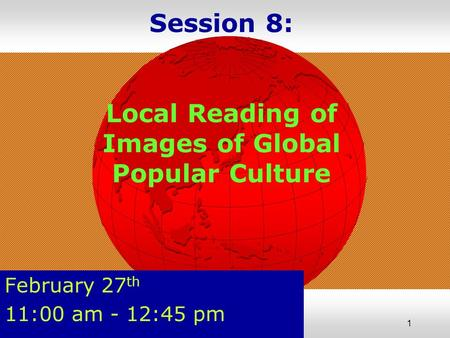 1 Session 8: Local Reading <strong>of</strong> Images <strong>of</strong> Global Popular Culture February 27 th 11:00 am - 12:45 pm.