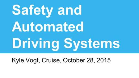 Safety and Automated Driving Systems Kyle Vogt, Cruise, October 28, 2015.