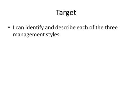 Target I can identify and describe each of the three management styles.