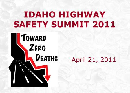 IDAHO HIGHWAY SAFETY SUMMIT 2011 April 21, 2011.