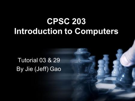 CPSC 203 Introduction to Computers Tutorial 03 & 29 By Jie (Jeff) Gao.