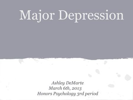 Major Depression Ashley DeMarte March 6th, 2013 Honors Psychology 3rd period.