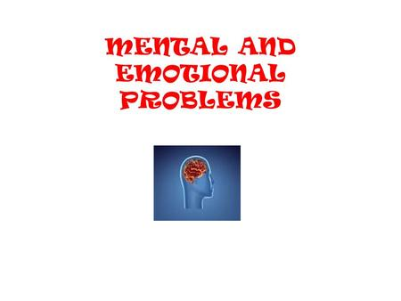 MENTAL AND EMOTIONAL PROBLEMS. Kinds of Mental Health Problems Everyone has problems from time to time. Most people overcome their problems and are able.