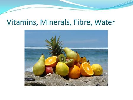 Vitamins, Minerals, Fibre, Water. Vitamins are small molecules needed for many different processes in your body.