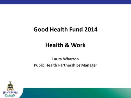 Good Health Fund 2014 Health & Work Laura Wharton Public Health Partnerships Manager.