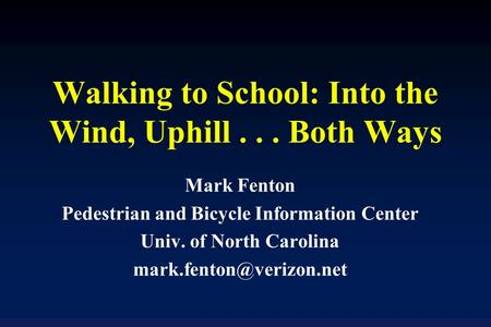 Walking to School: Into the Wind, Uphill... Both Ways Mark Fenton Pedestrian and Bicycle Information Center Univ. of North Carolina