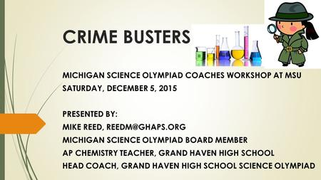 CRIME BUSTERS MICHIGAN SCIENCE OLYMPIAD COACHES WORKSHOP AT MSU SATURDAY, DECEMBER 5, 2015 PRESENTED BY: MIKE REED, MICHIGAN SCIENCE OLYMPIAD.