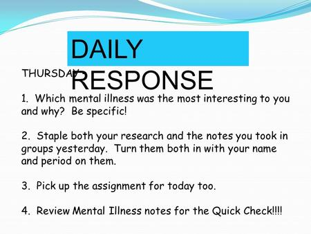 DAILY RESPONSE THURSDAY – 1. Which mental illness was the most interesting to you and why? Be specific! 2. Staple both your research and the notes you.