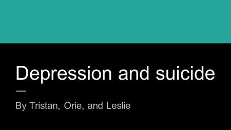 Depression and suicide By Tristan, Orie, and Leslie.