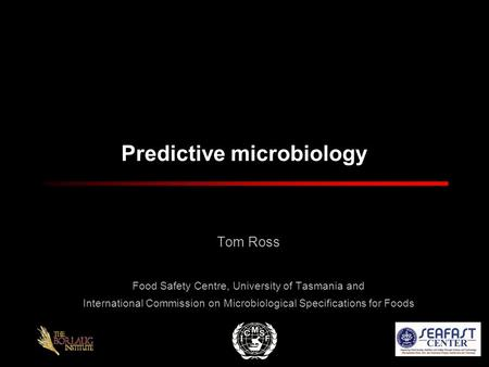 Predictive microbiology Tom Ross Food Safety Centre, University of Tasmania and International Commission on Microbiological Specifications for Foods.
