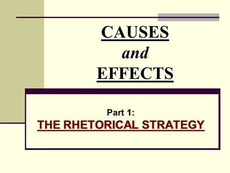 CAUSES and EFFECTS 1: THE RHETORICAL STRATEGY Part 1: THE RHETORICAL STRATEGY.