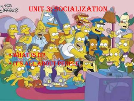 Unit 3: Socialization What is it? It's all about PEOPLE.