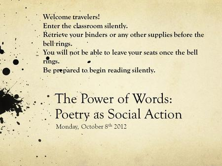 The Power of Words: Poetry as Social Action Monday, October 8 th 2012 Welcome travelers! Enter the classroom silently. Retrieve your binders or any other.