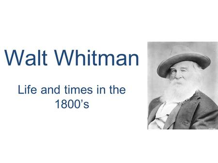 Walt Whitman Life and times in the 1800's.  May 31, 1819 Walter Whitman born was born in Long Island to Walter, Sr., and Louisa Van Velsor.  Long Island.