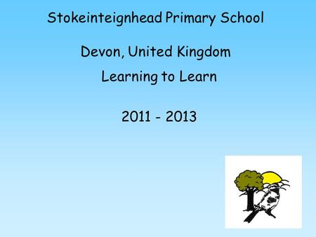 Stokeinteignhead Primary School Devon, United Kingdom Learning to Learn 2011 - 2013.