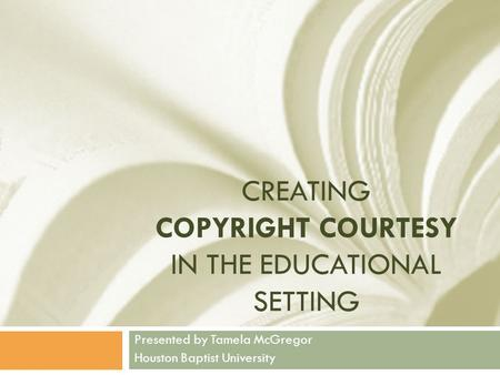 CREATING COPYRIGHT COURTESY IN THE EDUCATIONAL SETTING Presented by Tamela McGregor Houston Baptist University.