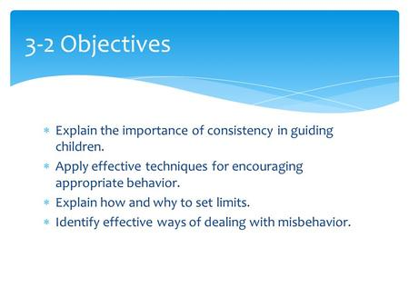3-2 Objectives Explain the importance of consistency in guiding children. Apply effective techniques for encouraging appropriate behavior. Explain how.