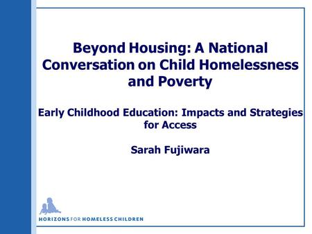 Beyond Housing: A National Conversation on Child Homelessness and Poverty Early Childhood Education: Impacts and Strategies for Access Sarah Fujiwara.
