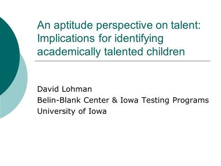 An aptitude perspective on talent: Implications for identifying academically talented children David Lohman Belin-Blank Center & Iowa Testing Programs.