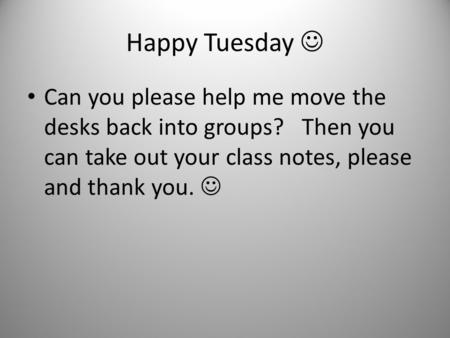 Happy Tuesday  Can you please help me move the desks back into groups? Then you can take out your class notes, please and thank you. 