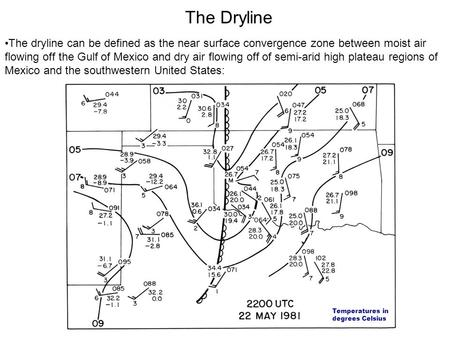 The Dryline The dryline can be defined as the near surface convergence zone between moist air flowing off the Gulf of Mexico and dry air flowing off of.