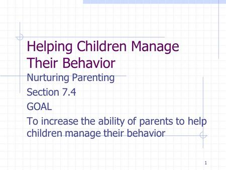 1 Helping Children Manage Their Behavior Nurturing Parenting Section 7.4 GOAL To increase the ability of parents to help children manage their behavior.