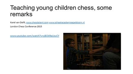Teaching young children chess, some remarks Karel van Delft, www.chesstalent.com www.schaakacademieapeldoorn.nlwww.chesstalent.comwww.schaakacademieapeldoorn.nl.