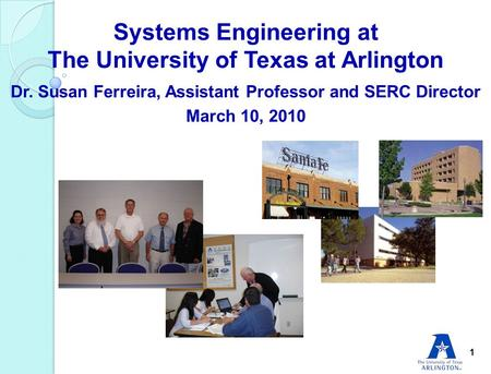 Systems Engineering at The University of Texas at Arlington Dr. Susan Ferreira, Assistant Professor and SERC Director March 10, 2010 1.