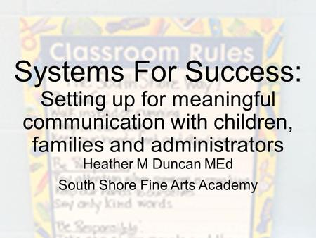 Systems For Success: Setting up for meaningful communication with children, families and administrators Heather M Duncan MEd South Shore Fine Arts Academy.