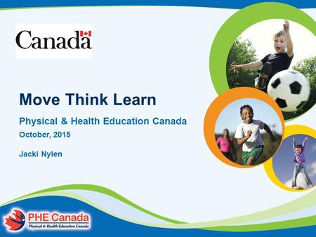 Move Think Learn Physical & Health Education Canada October, 2015 Jacki Nylen.