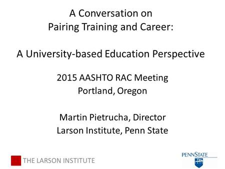2015 AASHTO RAC Meeting Portland, Oregon Martin Pietrucha, Director Larson Institute, Penn State THE LARSON INSTITUTE A Conversation on Pairing Training.
